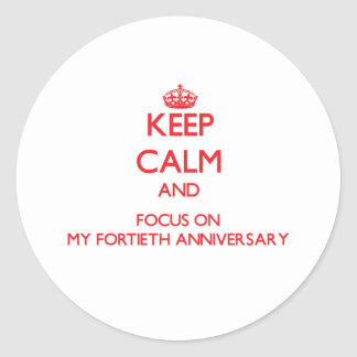 Keep Calm and focus on My Fortieth Anniversary Round Sticker