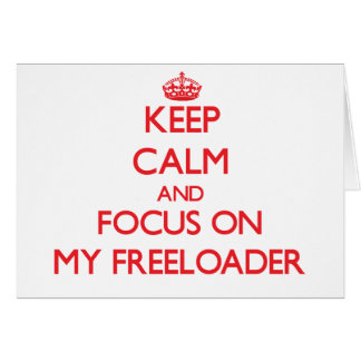 Keep Calm and focus on My Freeloader Greeting Card