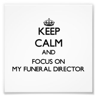 Keep Calm and focus on My Funeral Director Photo Art