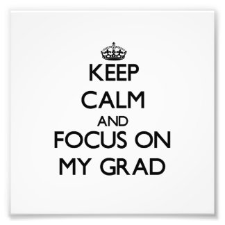 Keep Calm and focus on My Grad Photo Art