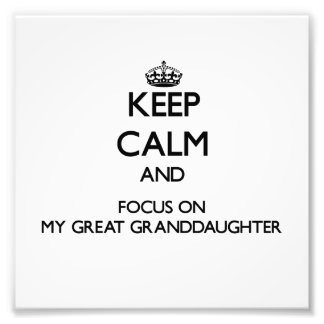 Keep Calm and focus on My Great Granddaughter Photographic Print