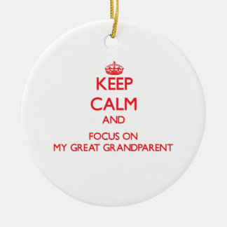Keep Calm and focus on My Great Grandparent Ornament
