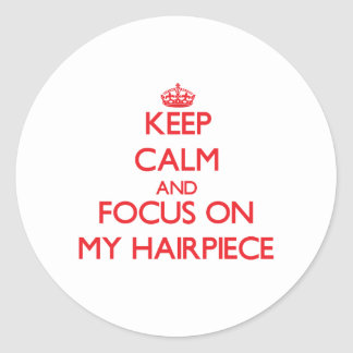 Keep Calm and focus on My Hairpiece Round Stickers