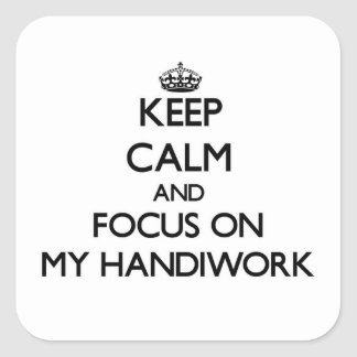 Keep Calm and focus on My Handiwork Square Stickers