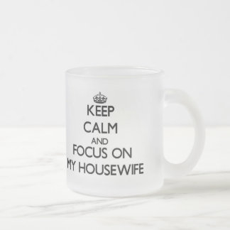 Keep Calm and focus on My Housewife 10 Oz Frosted Glass Coffee Mug