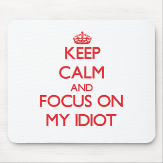 Keep Calm and focus on My Idiot Mouse Pads