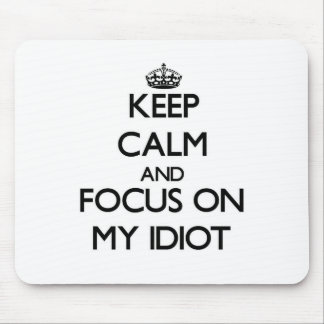 Keep Calm and focus on My Idiot Mousepad