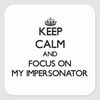 Keep Calm and focus on My Impersonator Square Sticker