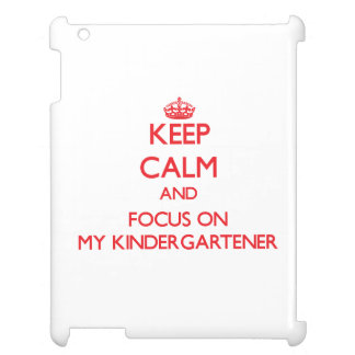 Keep Calm and focus on My Kindergartener Case For The iPad 2 3 4