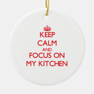Keep Calm and focus on My Kitchen Ceramic Ornament