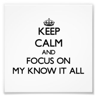 Keep Calm and focus on My Know It All Photo Art