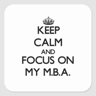 Keep Calm and focus on My M.B.A. Square Sticker