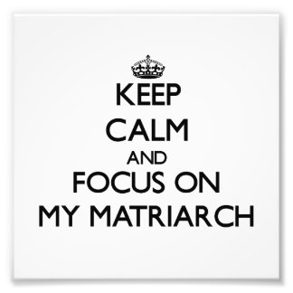 Keep Calm and focus on My Matriarch Photo Print