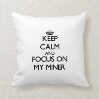 Keep Calm and focus on My Miner Pillow