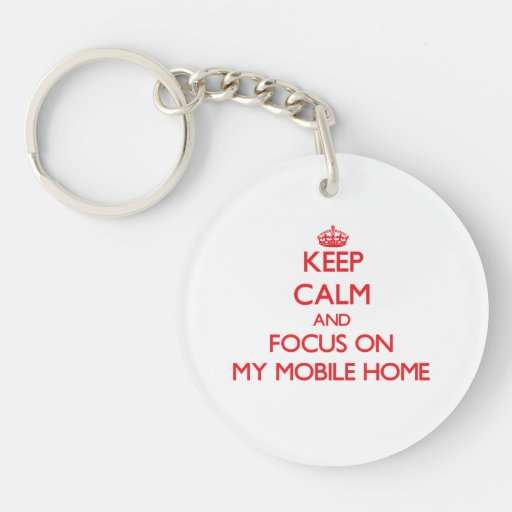 Keep Calm and focus on My Mobile Home Keychains