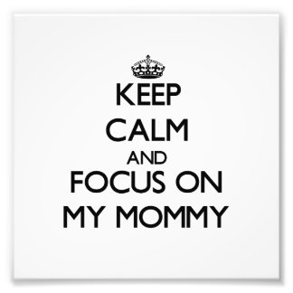 Keep Calm and focus on My Mommy Photograph
