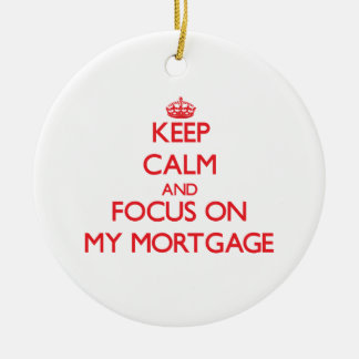 Keep Calm and focus on My Mortgage Ceramic Ornament