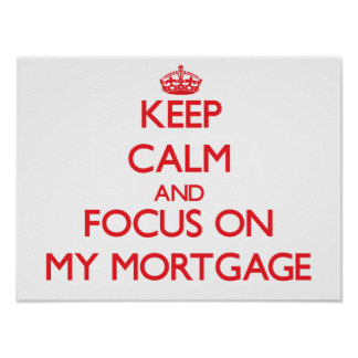 Keep Calm and focus on My Mortgage Posters