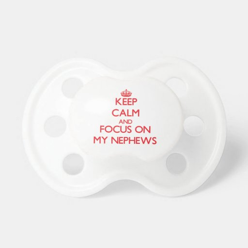 Keep Calm and focus on My Nephews Baby Pacifiers