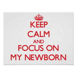 Keep Calm and focus on My Newborn Poster
