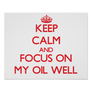 Keep Calm and focus on My Oil Well Posters