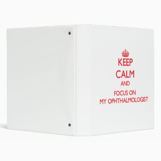 Keep Calm and focus on My Ophthalmologist 3 Ring Binders