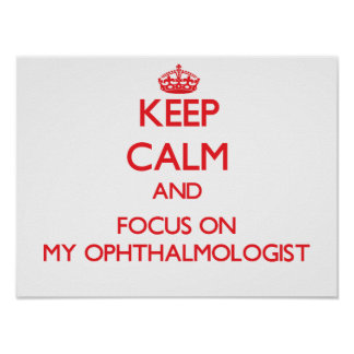 Keep Calm and focus on My Ophthalmologist Poster