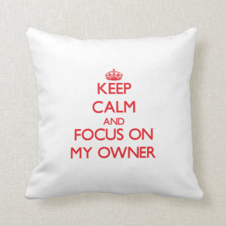 Keep Calm and focus on My Owner Pillows
