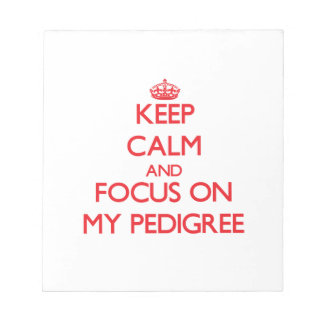 Keep Calm and focus on My Pedigree Notepads