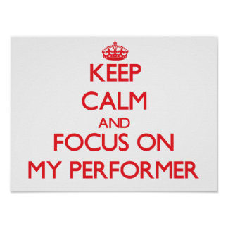 Keep Calm and focus on My Performer Poster