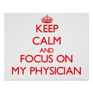 Keep Calm and focus on My Physician Poster