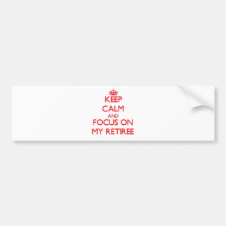Keep Calm and focus on My Retiree Car Bumper Sticker