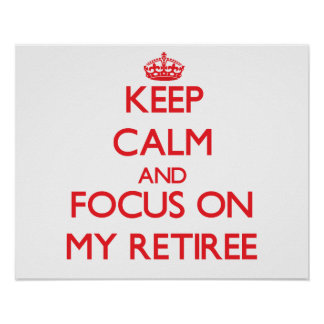 Keep Calm and focus on My Retiree Poster