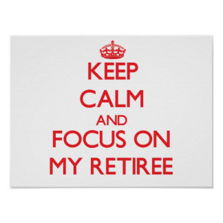 Keep Calm and focus on My Retiree Posters