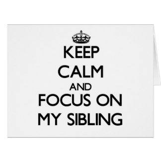 Keep Calm and focus on My Sibling Card