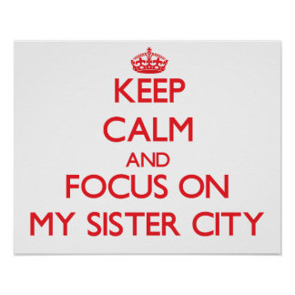 Keep Calm and focus on My Sister City Posters
