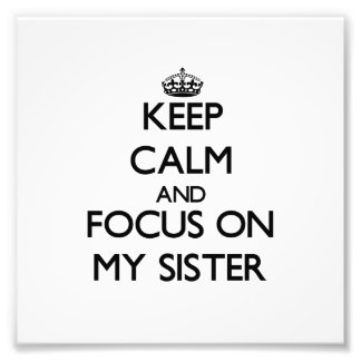 Keep Calm and focus on My Sister Photograph
