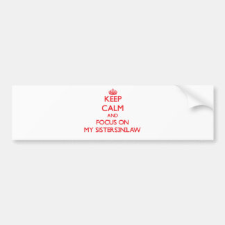 Keep Calm and focus on My Sisters-In-Law Bumper Sticker