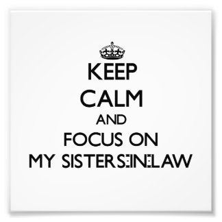 Keep Calm and focus on My Sisters-In-Law Photo Art