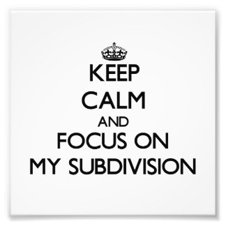 Keep Calm and focus on My Subdivision Photo Print