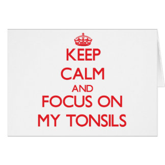 Keep Calm and focus on My Tonsils Greeting Card