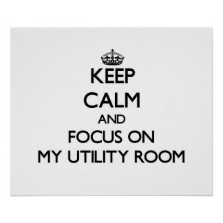 Keep Calm and focus on My Utility Room Print
