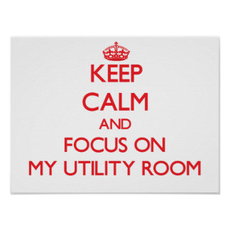 Keep Calm and focus on My Utility Room Posters