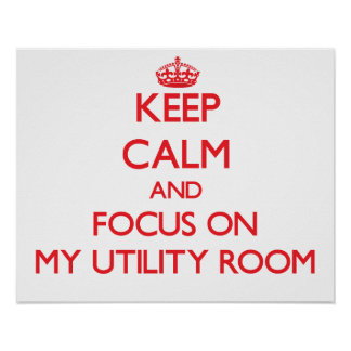 Keep Calm and focus on My Utility Room Poster