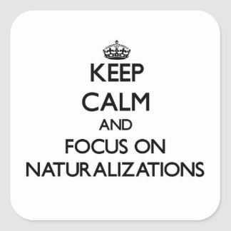 Keep Calm and focus on Naturalizations Square Sticker