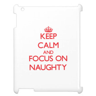 Keep Calm and focus on Naughty Case For The iPad