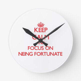 Keep Calm and focus on Neing Fortunate Round Clock