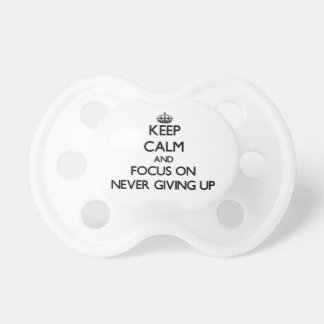 Keep Calm and focus on Never Giving Up Pacifier