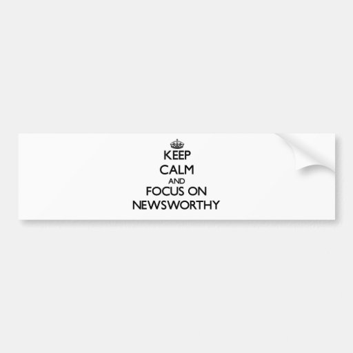 Keep Calm and focus on Newsworthy Bumper Stickers