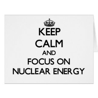 Keep Calm and focus on Nuclear Energy Greeting Cards